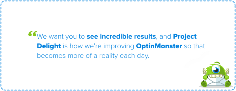 We want you to see incredible results, and Project Delight is how we are improving OptinMonster so that becomes more of a reality each day